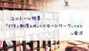 ユニトーン特集 「UTR」制度を使ってリモートワークしてみた in金沢